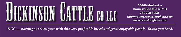 DICKINSON CATTLE CO LLC   35000 Muskrat tt Barnesville, Ohio 43713 740 758 5050 information@texaslonghorn.com www.texaslonghorn.com   DCC — starting our 53rd year with this very profitable breed and great enjoyable people. Thank you Lord